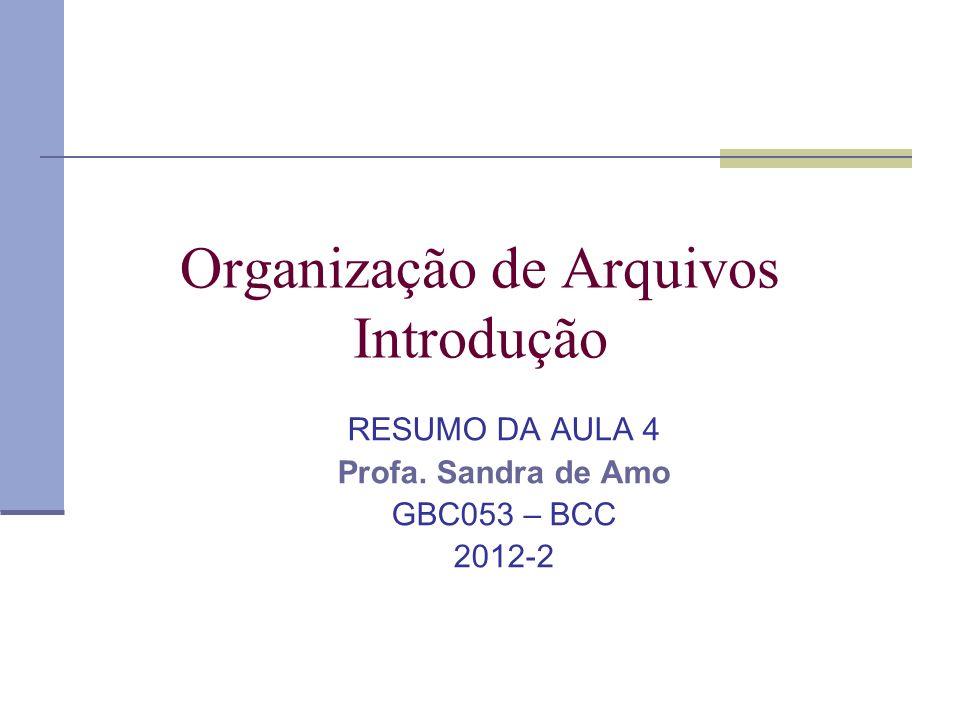 Organização de Arquivos Introdução RESUMO DA AULA 4 Profa. Sandra de Amo GBC053 – BCC 2012-2
