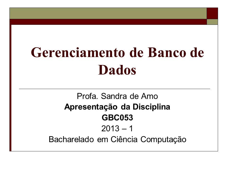 Gerenciamento de Banco de Dados Profa. Sandra de Amo Apresentação da Disciplina GBC053 2013 – 1 Bacharelado em Ciência Computação