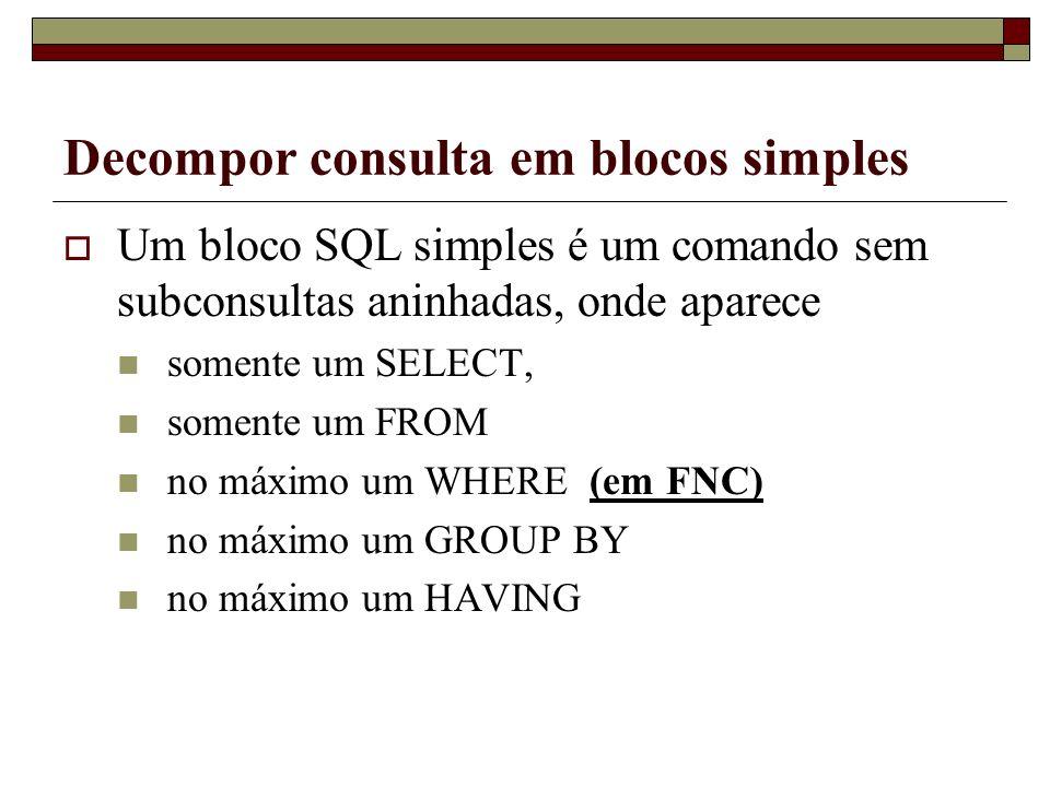 Decompor consulta em blocos simples Um bloco SQL simples é um comando sem subconsultas aninhadas, onde aparece somente um SELECT, somente um FROM no m