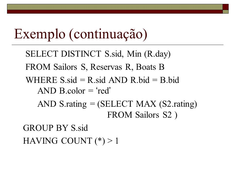 Exemplo (continuação) SELECT DISTINCT S.sid, Min (R.day) FROM Sailors S, Reservas R, Boats B WHERE S.sid = R.sid AND R.bid = B.bid AND B.color = red A