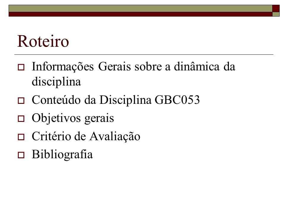 Roteiro Informações Gerais sobre a dinâmica da disciplina Conteúdo da Disciplina GBC053 Objetivos gerais Critério de Avaliação Bibliografia