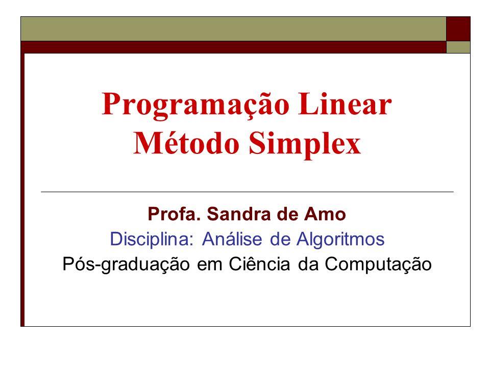 Programação Linear Variáveis: x1, …, xn Restrições: conjunto de inequações lineares em x1, …, x Função objetivo: função linear nas variáveis x1, …, xn Objetivo: encontrar os valores de x1,…,xn: Verificando todas as restrições Maximizando (ou minimizando) a função objetivo