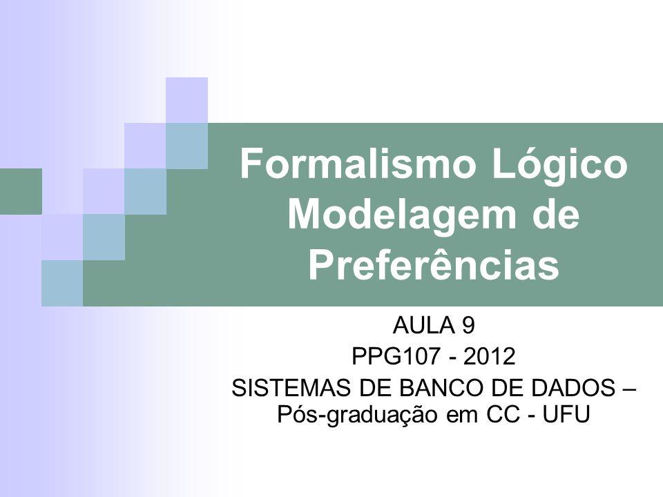 Formalismo Lógico Modelagem de Preferências AULA 9 PPG107 - 2012 SISTEMAS DE BANCO DE DADOS – Pós-graduação em CC - UFU