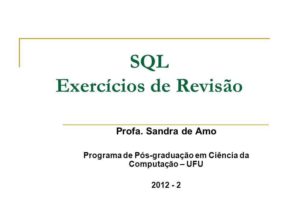 SQL Exercícios de Revisão Profa. Sandra de Amo Programa de Pós-graduação em Ciência da Computação – UFU 2012 - 2