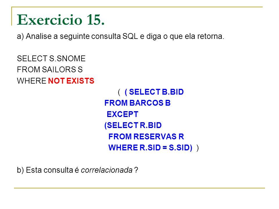 Exercicio 15. a) Analise a seguinte consulta SQL e diga o que ela retorna. SELECT S.SNOME FROM SAILORS S WHERE NOT EXISTS ( ( SELECT B.BID FROM BARCOS