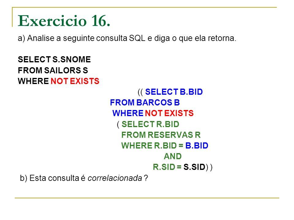 Exercicio 16. a) Analise a seguinte consulta SQL e diga o que ela retorna. SELECT S.SNOME FROM SAILORS S WHERE NOT EXISTS (( SELECT B.BID FROM BARCOS