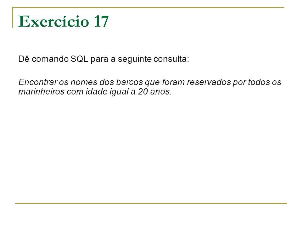 Exercício 17 Dê comando SQL para a seguinte consulta: Encontrar os nomes dos barcos que foram reservados por todos os marinheiros com idade igual a 20