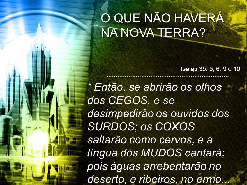 O QUE NÃO HAVERÁ NA NOVA TERRA? Isaías 35: 5, 6, 9 e 10 Então, se abrirão os olhos dos CEGOS, e se desimpedirão os ouvidos dos SURDOS; os COXOS saltar