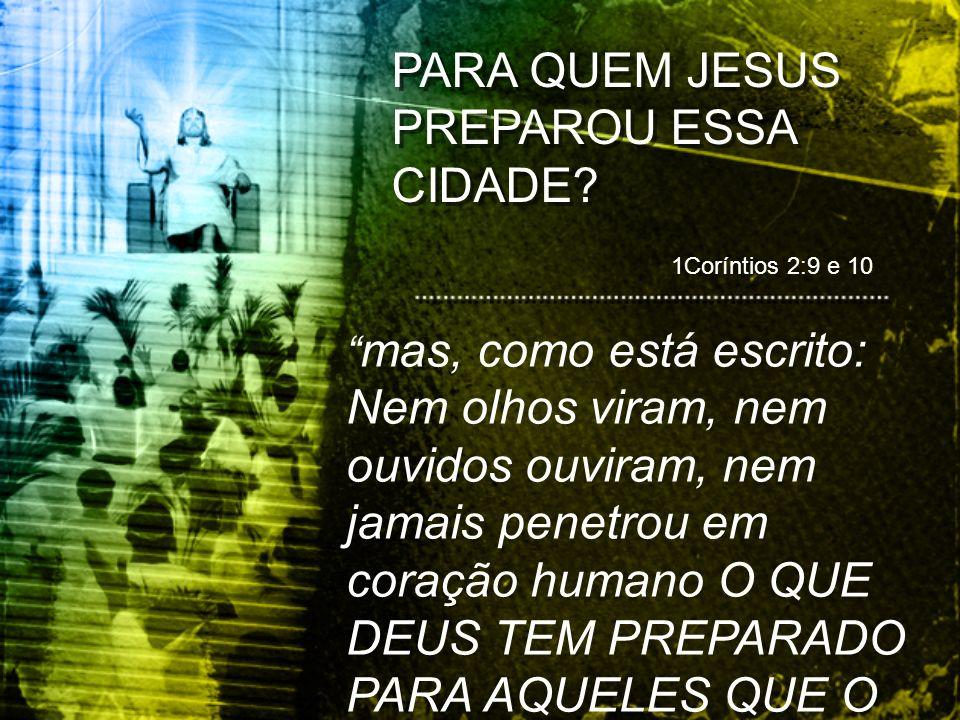 1Coríntios 2:9 e 10 mas, como está escrito: Nem olhos viram, nem ouvidos ouviram, nem jamais penetrou em coração humano O QUE DEUS TEM PREPARADO PARA