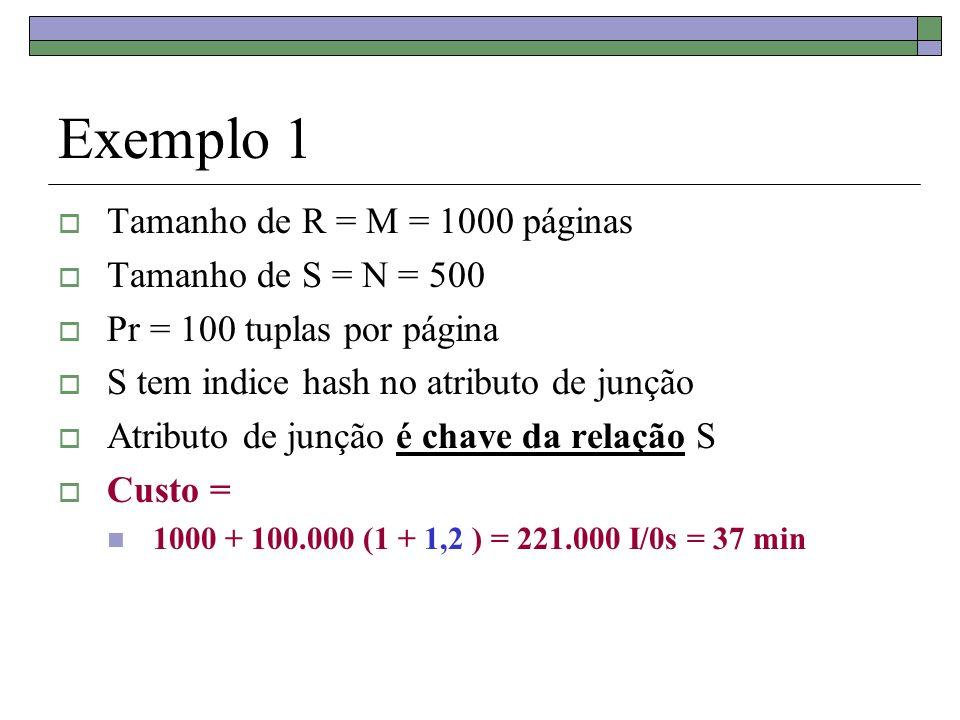 Exemplo 1 Tamanho de R = M = 1000 páginas Tamanho de S = N = 500 Pr = 100 tuplas por página S tem indice hash no atributo de junção Atributo de junção é chave da relação S Custo = 1000 + 100.000 (1 + 1,2 ) = 221.000 I/0s = 37 min