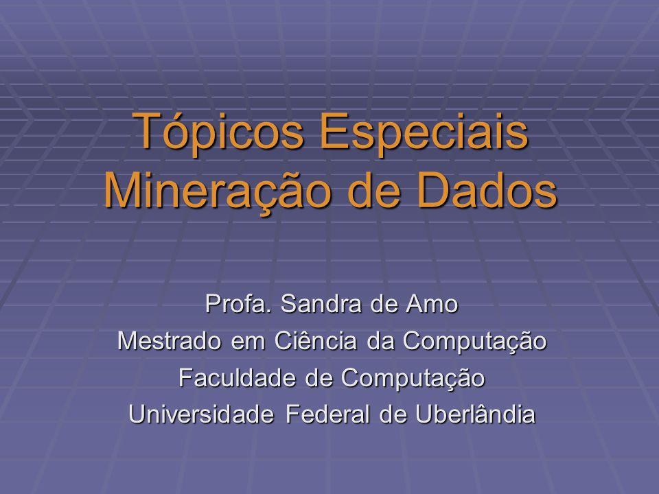Tópicos Especiais Mineração de Dados Profa. Sandra de Amo Mestrado em Ciência da Computação Faculdade de Computação Universidade Federal de Uberlândia
