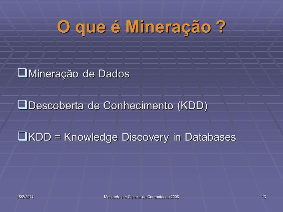 18/2/2014Mestrado em Ciencia da Computacao 200813 O que é Mineração ? Mineração de Dados Mineração de Dados Descoberta de Conhecimento (KDD) Descobert