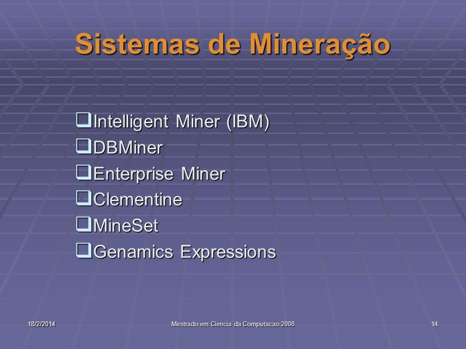 18/2/2014Mestrado em Ciencia da Computacao 200814 Sistemas de Mineração Intelligent Miner (IBM) Intelligent Miner (IBM) DBMiner DBMiner Enterprise Min