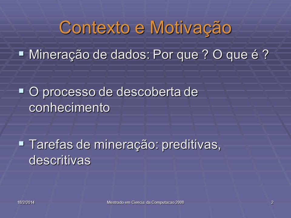 18/2/2014Mestrado em Ciencia da Computacao 20082 Contexto e Motivação Mineração de dados: Por que ? O que é ? Mineração de dados: Por que ? O que é ?
