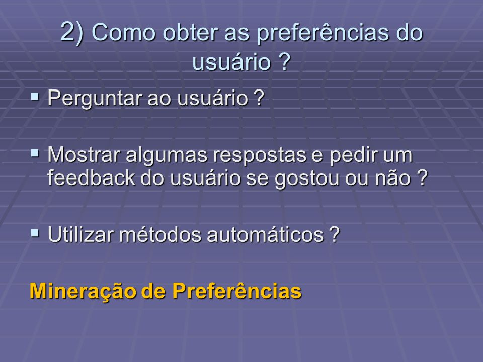 2) Como obter as preferências do usuário ? Perguntar ao usuário ? Perguntar ao usuário ? Mostrar algumas respostas e pedir um feedback do usuário se g