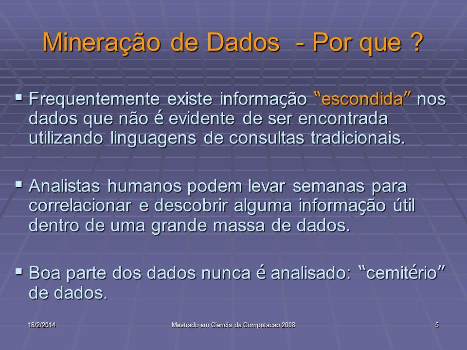 18/2/2014Mestrado em Ciencia da Computacao 20085 Mineração de Dados - Por que ? Frequentemente existe informa ç ão escondida nos dados que não é evide