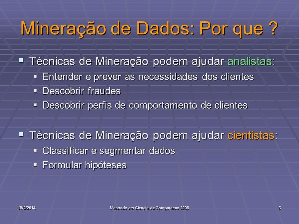 18/2/2014Mestrado em Ciencia da Computacao 20086 Mineração de Dados: Por que ? Técnicas de Mineração podem ajudar analistas: Técnicas de Mineração pod