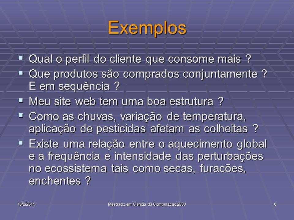 18/2/2014Mestrado em Ciencia da Computacao 20088 Exemplos Qual o perfil do cliente que consome mais ? Qual o perfil do cliente que consome mais ? Que