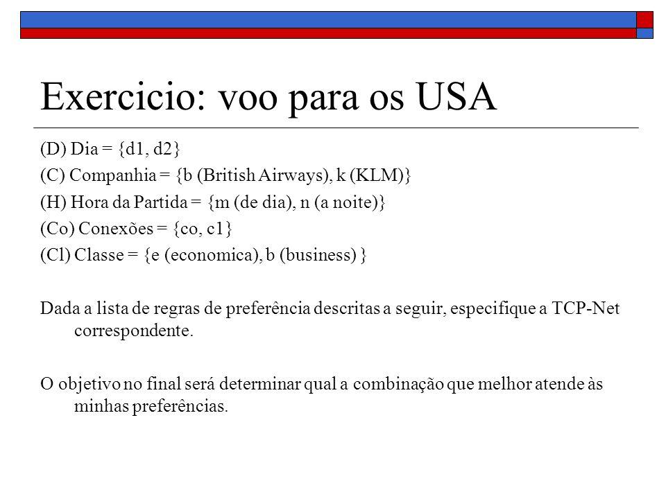 Exercicio: voo para os USA (D) Dia = {d1, d2} (C) Companhia = {b (British Airways), k (KLM)} (H) Hora da Partida = {m (de dia), n (a noite)} (Co) Conexões = {co, c1} (Cl) Classe = {e (economica), b (business) } Dada a lista de regras de preferência descritas a seguir, especifique a TCP-Net correspondente.