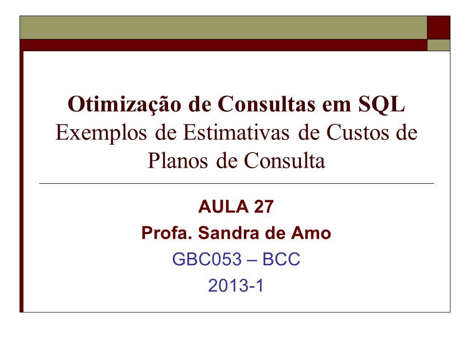 Otimização de Consultas em SQL Exemplos de Estimativas de Custos de Planos de Consulta AULA 27 Profa.