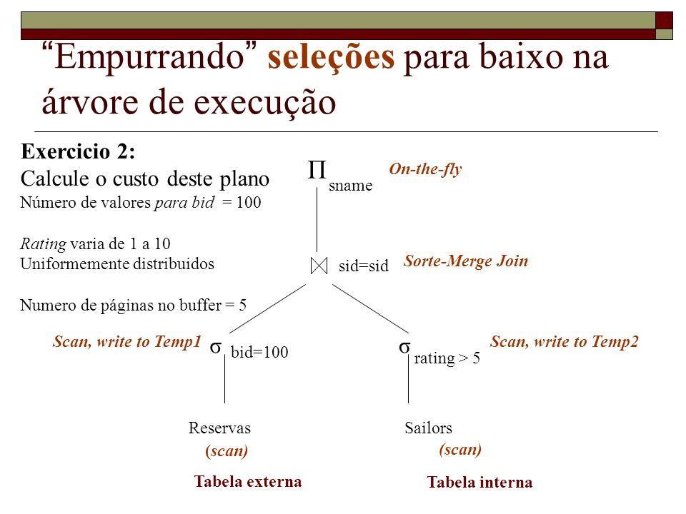 Empurrando seleções para baixo na árvore de execução Exercicio 3 : Calcule o custo deste plano Número de valores para bid = 100 Rating varia de 1 a 10 Uniformemente distribuidos Numero de páginas no buffer = 5 σ ReservasSailors Π sname bid=100 sid=sid (scan) Block Nested Looping Join On-the-fly Tabela externa Tabela interna rating > 5 σ Scan, write to Temp2Scan, write to Temp1