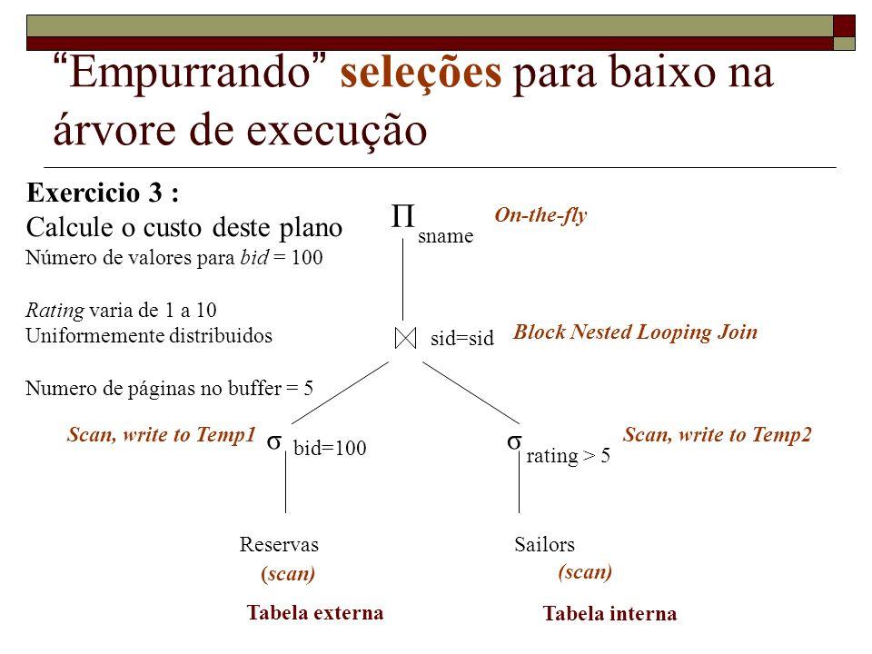 Empurrando projeções para baixo na árvore de execução Exercicio 4 : Calcule o custo deste plano Número de valores para bid = 100 Rating varia de 1 a 10 Uniformemente distribuídos Número de páginas no buffer = 5 σ ReservasSailors Π sname bid=100 sid=sid (scan) Block Nested Looping Join On-the-fly Tabela externa Tabela interna rating > 5 σ Scan, write to Temp2 Scan, write to Temp1 Π sid Π sid,sname On-the-fly