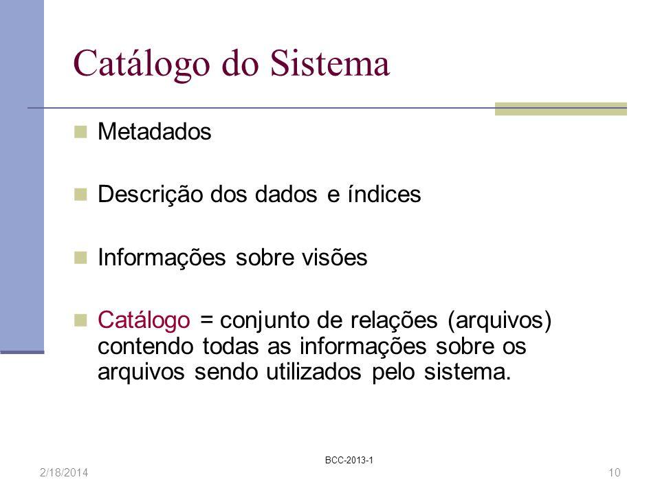 BCC-2013-1 2/18/201410 Catálogo do Sistema Metadados Descrição dos dados e índices Informações sobre visões Catálogo = conjunto de relações (arquivos)