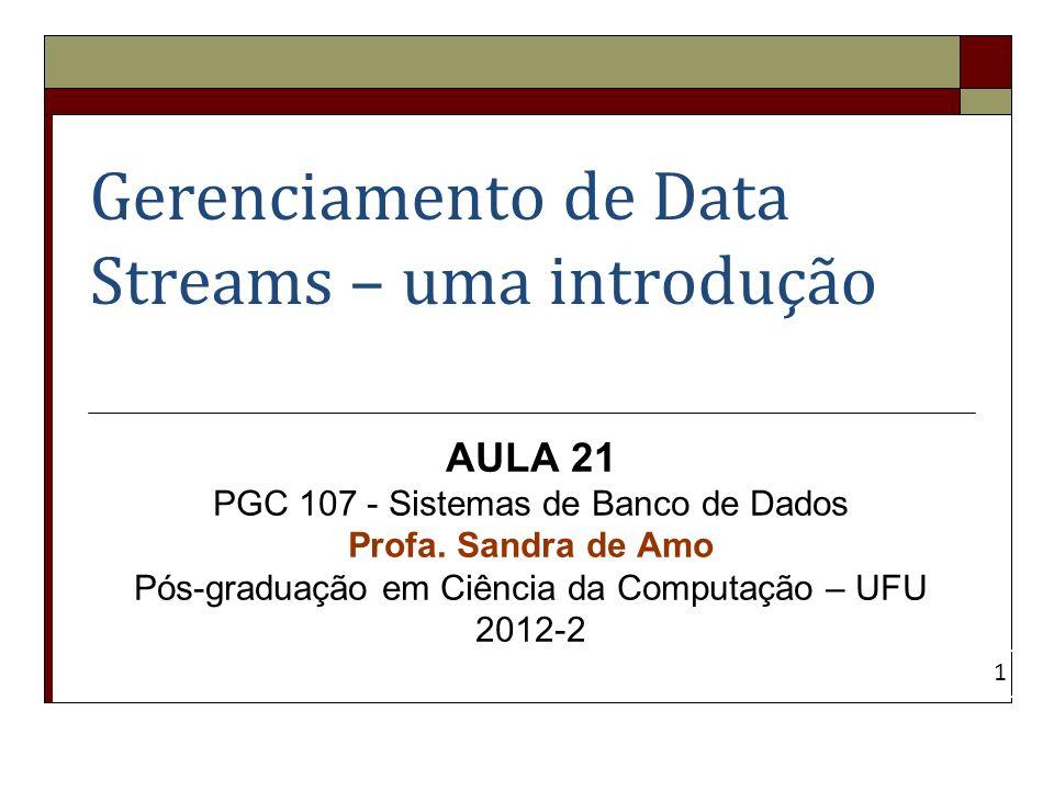 Gerenciamento de Data Streams – uma introdução AULA 21 PGC 107 - Sistemas de Banco de Dados Profa. Sandra de Amo Pós-graduação em Ciência da Computaçã