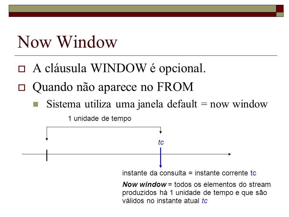 Now Window A cláusula WINDOW é opcional. Quando não aparece no FROM Sistema utiliza uma janela default = now window instante da consulta = instante co