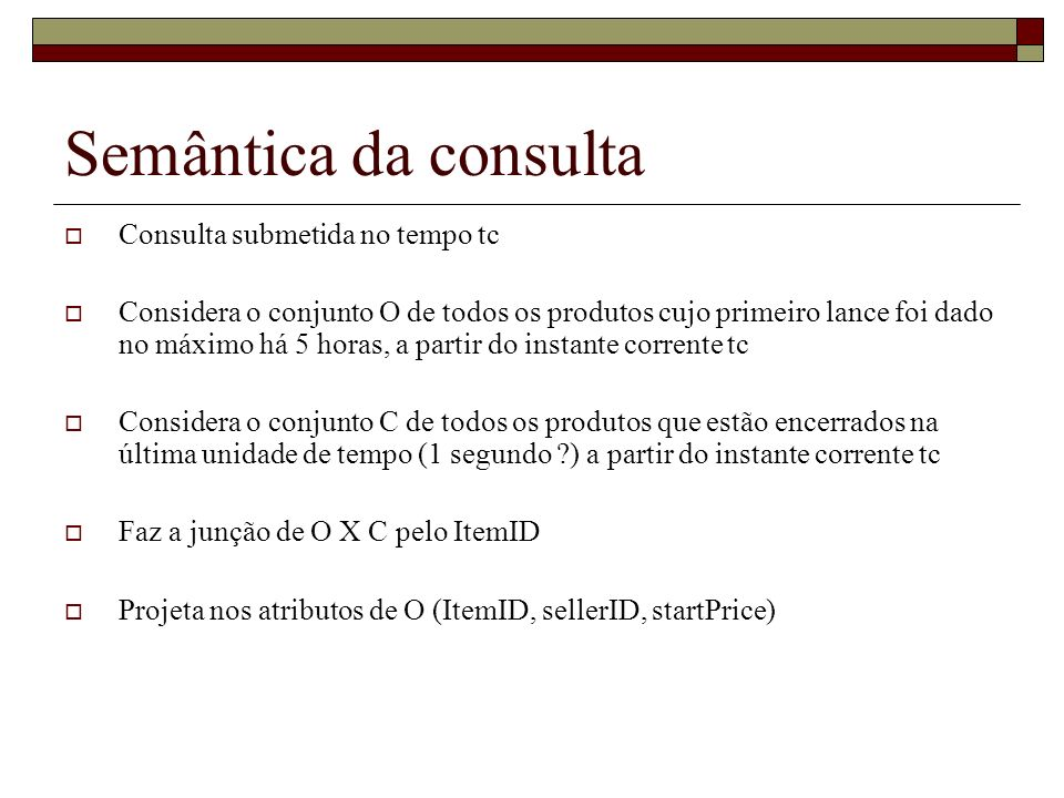 Semântica da consulta Consulta submetida no tempo tc Considera o conjunto O de todos os produtos cujo primeiro lance foi dado no máximo há 5 horas, a
