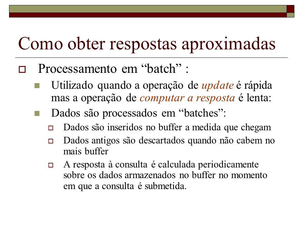 Como obter respostas aproximadas Processamento em batch : Utilizado quando a operação de update é rápida mas a operação de computar a resposta é lenta