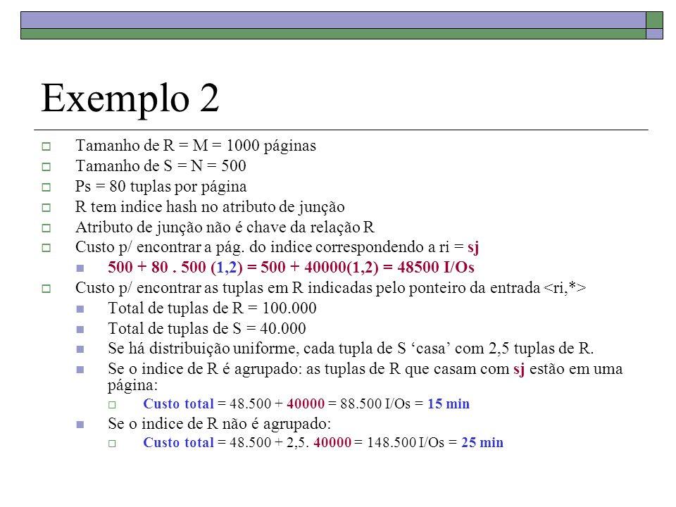 Exemplo 2 Tamanho de R = M = 1000 páginas Tamanho de S = N = 500 Ps = 80 tuplas por página R tem indice hash no atributo de junção Atributo de junção