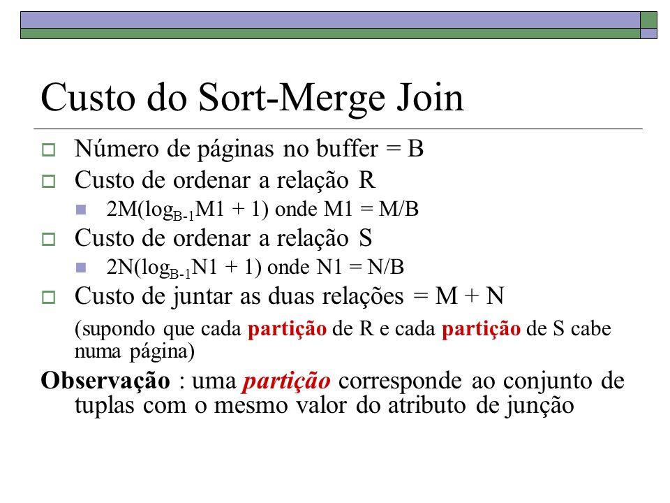 Custo do Sort-Merge Join Número de páginas no buffer = B Custo de ordenar a relação R 2M(log B-1 M1 + 1) onde M1 = M/B Custo de ordenar a relação S 2N