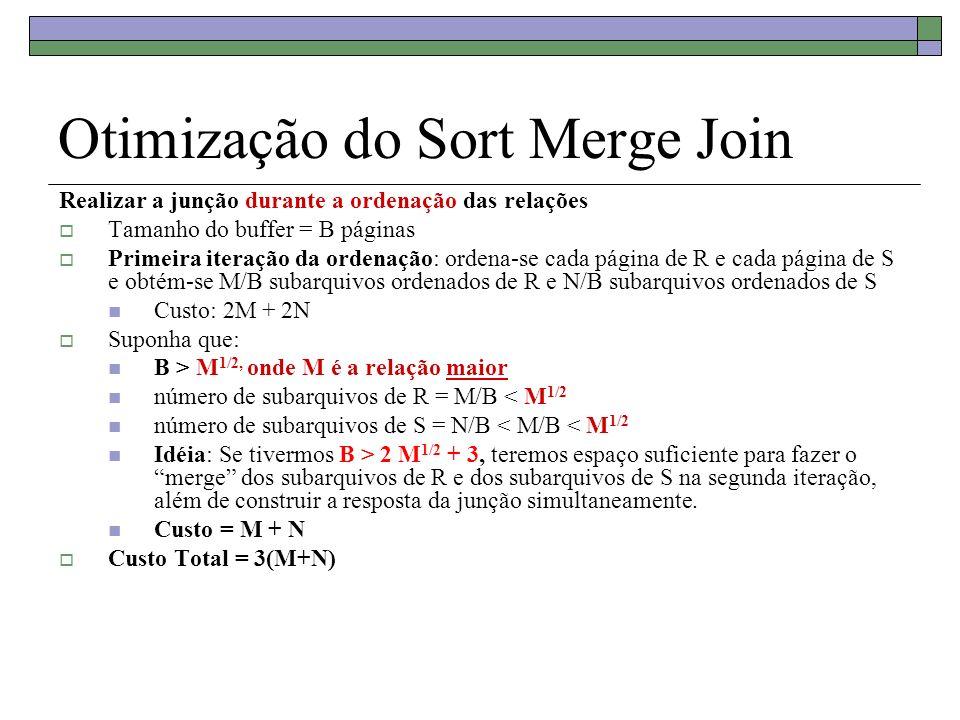 Otimização do Sort Merge Join Realizar a junção durante a ordenação das relações Tamanho do buffer = B páginas Primeira iteração da ordenação: ordena-