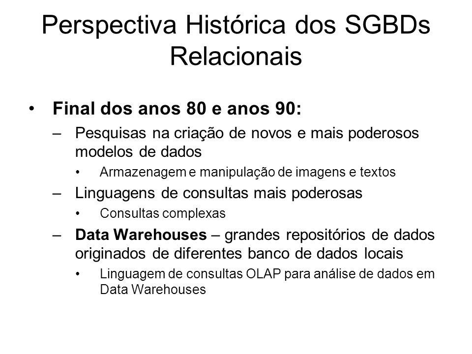 Perspectiva Histórica dos SGBDs Relacionais Final dos anos 80 e anos 90: –Pesquisas na criação de novos e mais poderosos modelos de dados Armazenagem