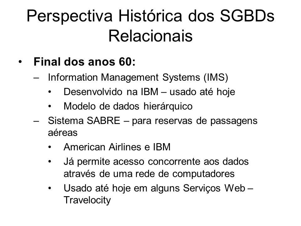 Perspectiva Histórica dos SGBDs Relacionais Final dos anos 60: –Information Management Systems (IMS) Desenvolvido na IBM – usado até hoje Modelo de da