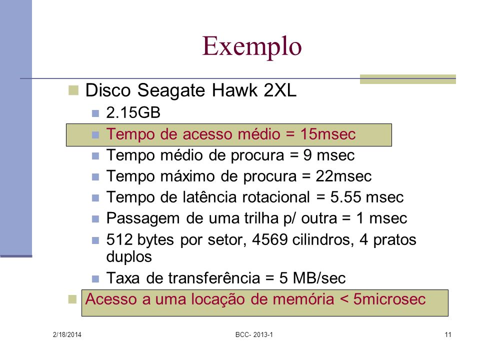 2/18/2014 BCC- 2013-111 Exemplo Disco Seagate Hawk 2XL 2.15GB Tempo de acesso médio = 15msec Tempo médio de procura = 9 msec Tempo máximo de procura =