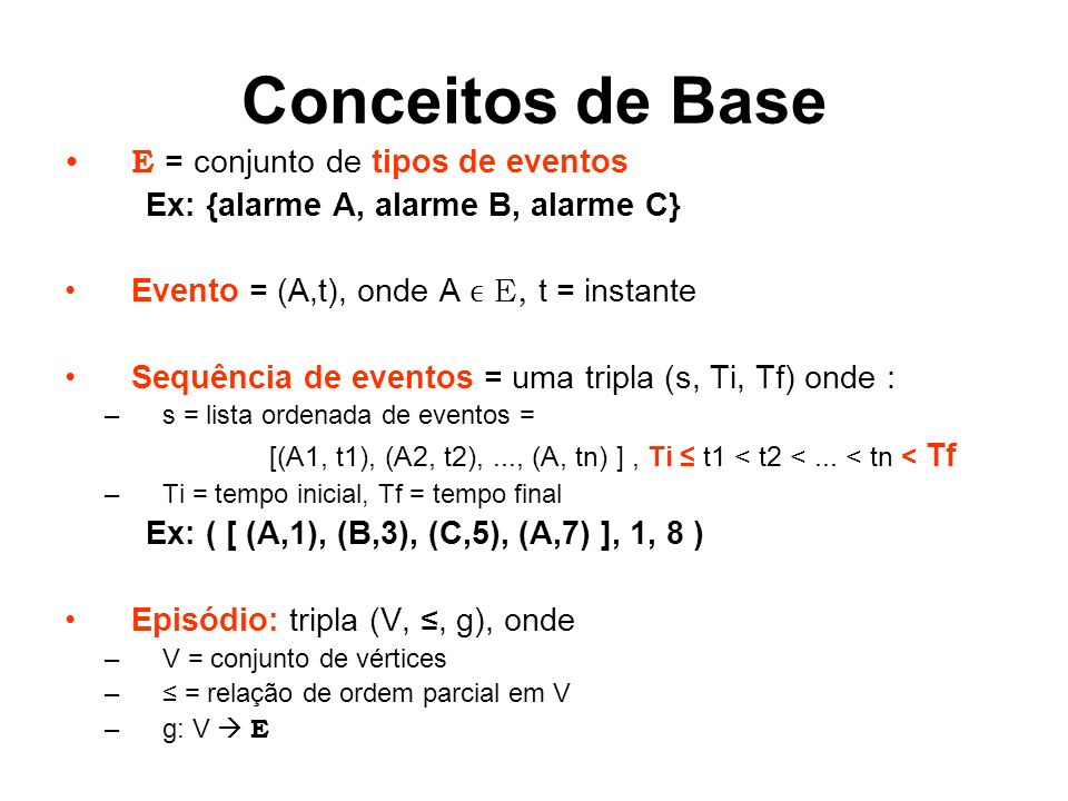 Conceitos de Base E = conjunto de tipos de eventos Ex: {alarme A, alarme B, alarme C} Evento = (A,t), onde A E, t = instante Sequência de eventos = uma tripla (s, Ti, Tf) onde : –s = lista ordenada de eventos = [(A1, t1), (A2, t2),..., (A, tn) ], Ti t1 < t2 <...