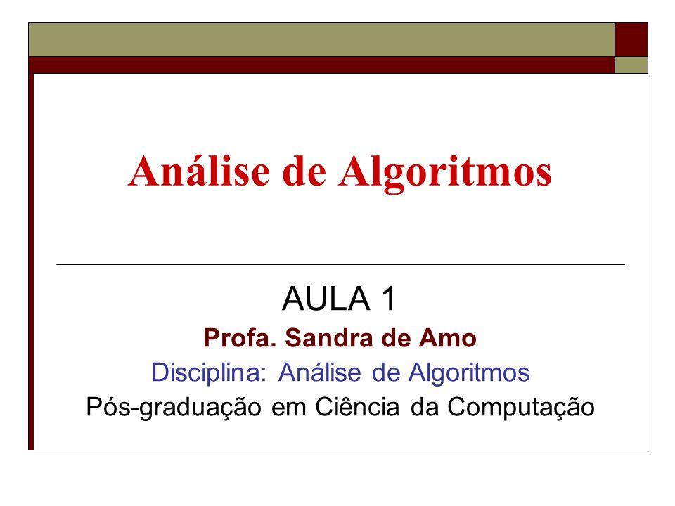 Análise de Algoritmos AULA 1 Profa. Sandra de Amo Disciplina: Análise de Algoritmos Pós-graduação em Ciência da Computação