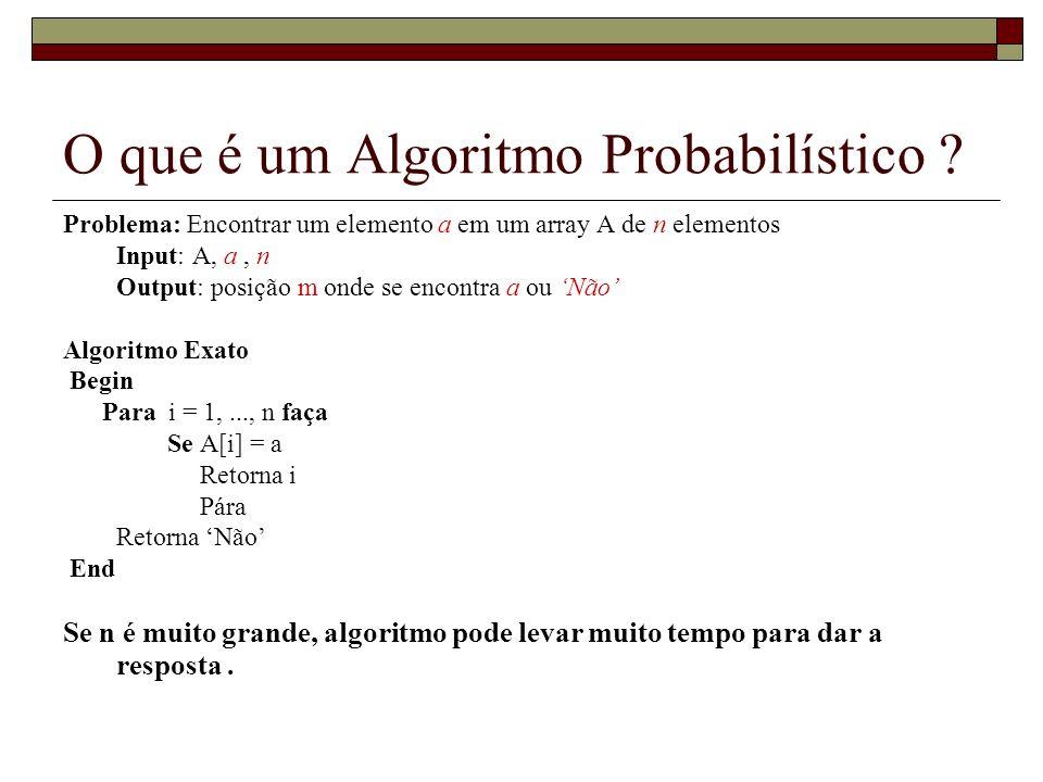 O que é um Algoritmo Probabilístico ? Problema: Encontrar um elemento a em um array A de n elementos Input: A, a, n Output: posição m onde se encontra