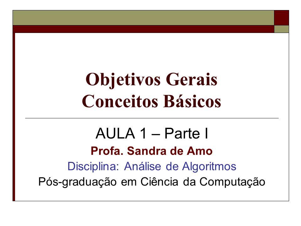 Objetivos Gerais Conceitos Básicos AULA 1 – Parte I Profa. Sandra de Amo Disciplina: Análise de Algoritmos Pós-graduação em Ciência da Computação