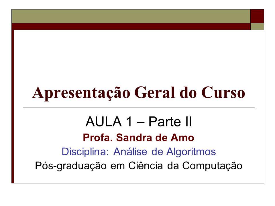 Apresentação Geral do Curso AULA 1 – Parte II Profa. Sandra de Amo Disciplina: Análise de Algoritmos Pós-graduação em Ciência da Computação