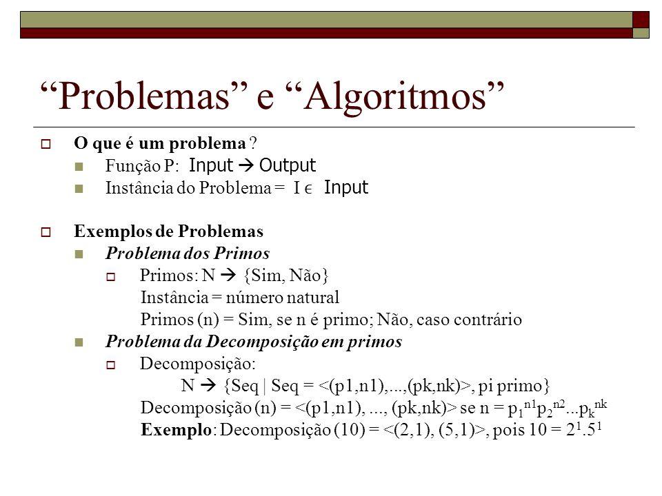 Problemas e Algoritmos O que é um problema ? Função P: Input Output Instância do Problema = I Input Exemplos de Problemas Problema dos Primos Primos: