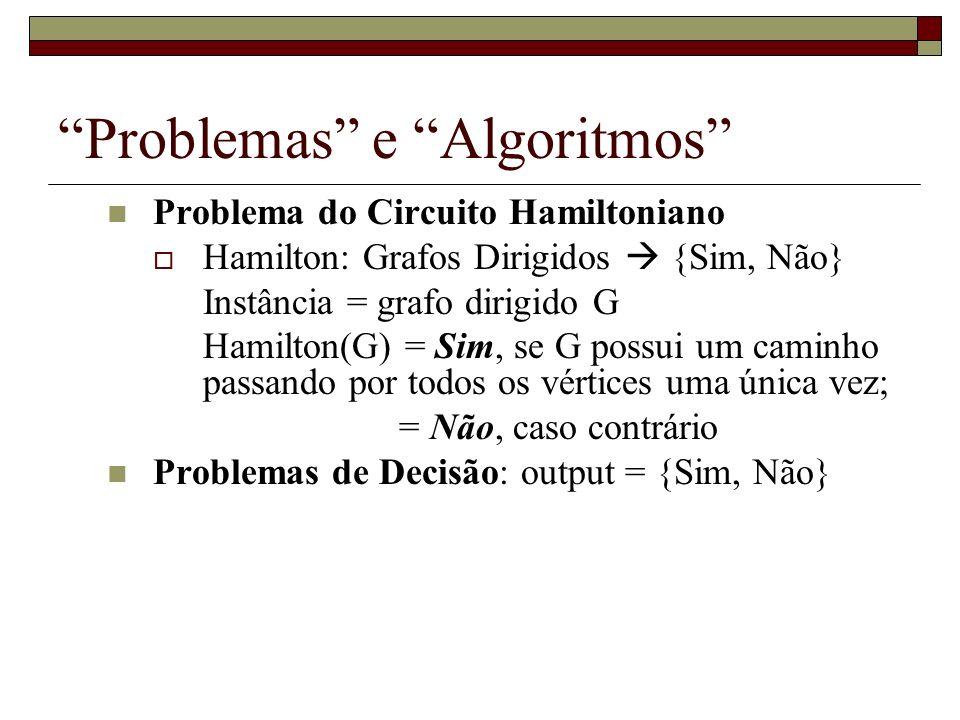 Problemas e Algoritmos Problema do Circuito Hamiltoniano Hamilton: Grafos Dirigidos {Sim, Não} Instância = grafo dirigido G Hamilton(G) = Sim, se G po