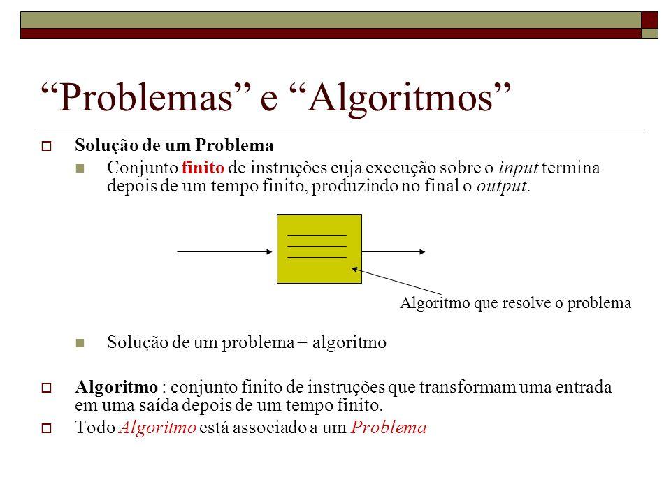 Problemas e Algoritmos Solução de um Problema Conjunto finito de instruções cuja execução sobre o input termina depois de um tempo finito, produzindo