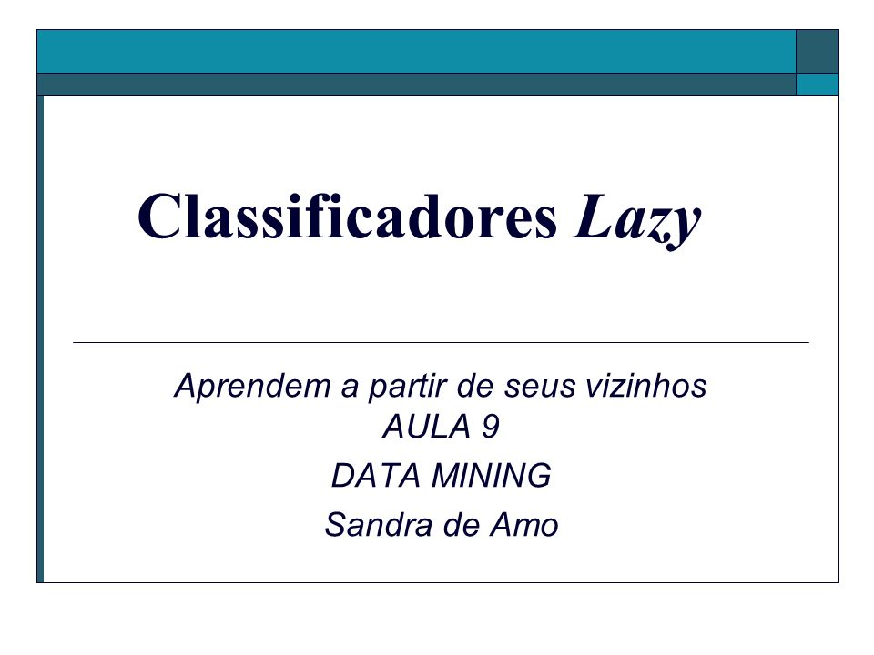 Aprendem a partir de seus vizinhos AULA 9 DATA MINING Sandra de Amo Classificadores Lazy