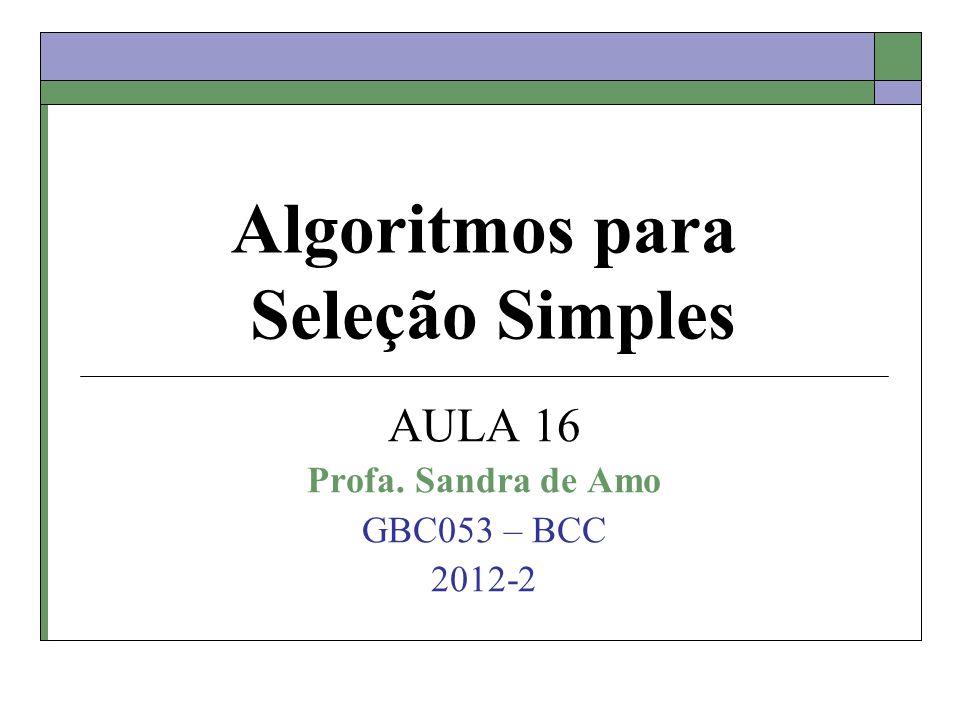 Algoritmos para Seleção Simples AULA 16 Profa. Sandra de Amo GBC053 – BCC 2012-2