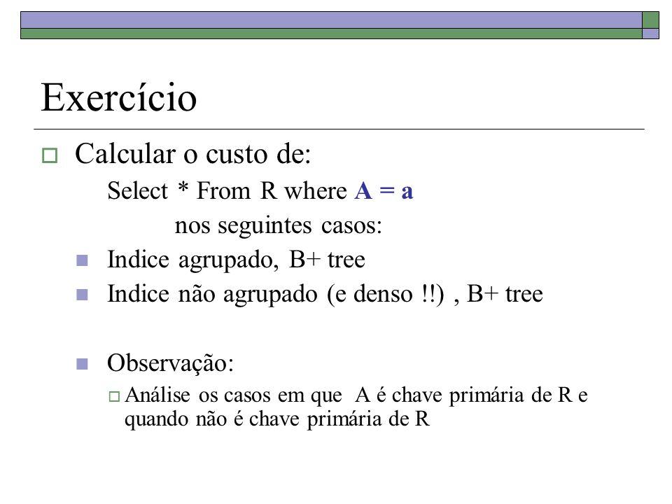 Exercício Calcular o custo de: Select * From R where A = a nos seguintes casos: Indice agrupado, B+ tree Indice não agrupado (e denso !!), B+ tree Observação: Análise os casos em que A é chave primária de R e quando não é chave primária de R