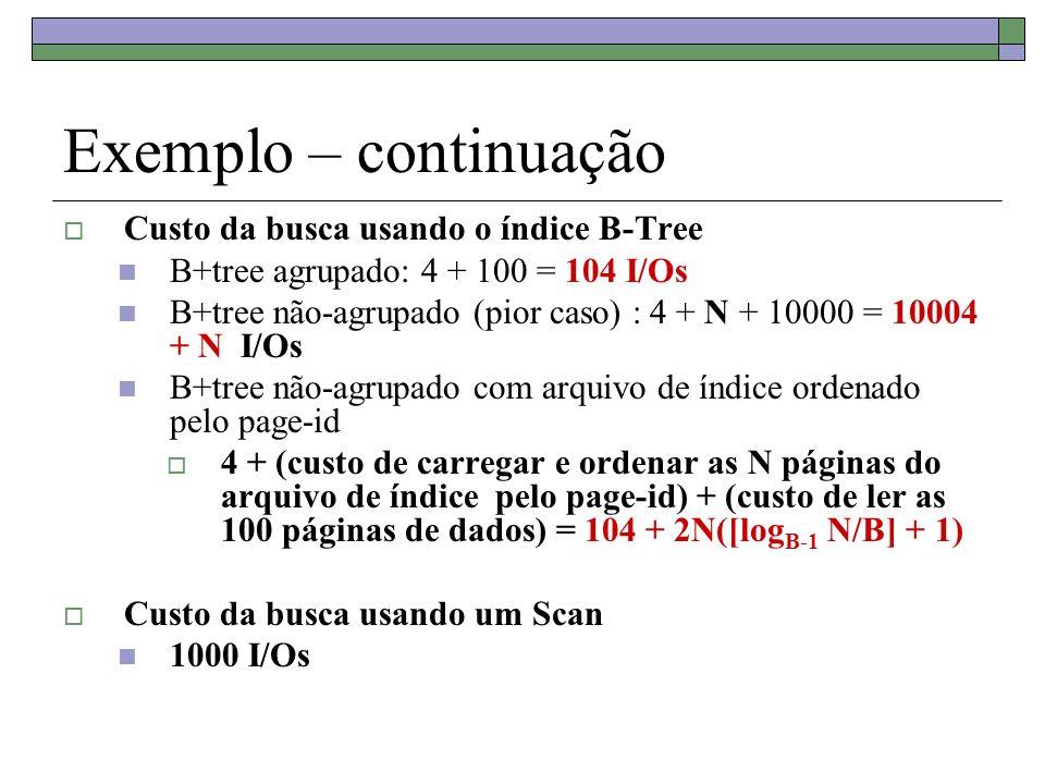 Exemplo – continuação Custo da busca usando o índice B-Tree B+tree agrupado: 4 + 100 = 104 I/Os B+tree não-agrupado (pior caso) : 4 + N + 10000 = 10004 + N I/Os B+tree não-agrupado com arquivo de índice ordenado pelo page-id 4 + (custo de carregar e ordenar as N páginas do arquivo de índice pelo page-id) + (custo de ler as 100 páginas de dados) = 104 + 2N([log B-1 N/B] + 1) Custo da busca usando um Scan 1000 I/Os