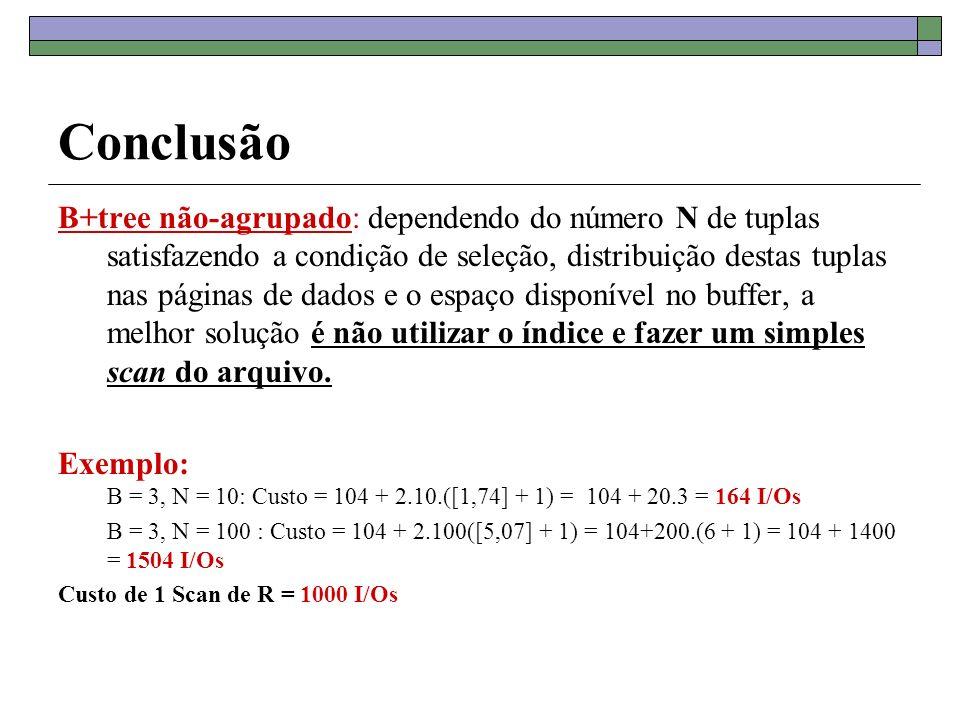 Conclusão B+tree não-agrupado: dependendo do número N de tuplas satisfazendo a condição de seleção, distribuição destas tuplas nas páginas de dados e o espaço disponível no buffer, a melhor solução é não utilizar o índice e fazer um simples scan do arquivo.